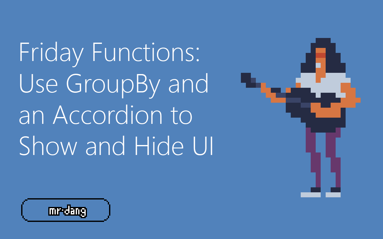 Friday Functions Series | Use GroupBy and an Accordion to Show/Hide UI