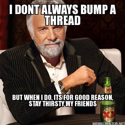 2749922-I-DONT-ALWAYS-BUMP-A-THREAD-BUT-WHEN-I-DO-ITS-FOR-GOOD-REASON-STAY-THIRSTY-MY-FRIENDS